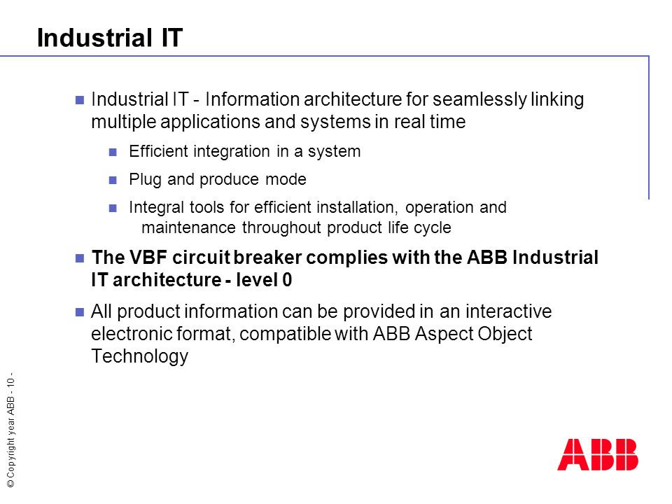 © Copyright year ABB - 10 - Industrial IT Industrial IT - Information architecture for seamlessly linking multiple applications and systems in real time Efficient integration in a system Plug and produce mode Integral tools for efficient installation, operation and maintenance throughout product life cycle The VBF circuit breaker complies with the ABB Industrial IT architecture - level 0 All product information can be provided in an interactive electronic format, compatible with ABB Aspect Object Technology