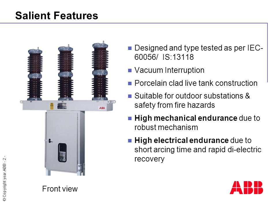 © Copyright year ABB - 2 - Salient Features Designed and type tested as per IEC- 60056/ IS:13118 Vacuum Interruption Porcelain clad live tank construction Suitable for outdoor substations & safety from fire hazards High mechanical endurance due to robust mechanism High electrical endurance due to short arcing time and rapid di-electric recovery Front view