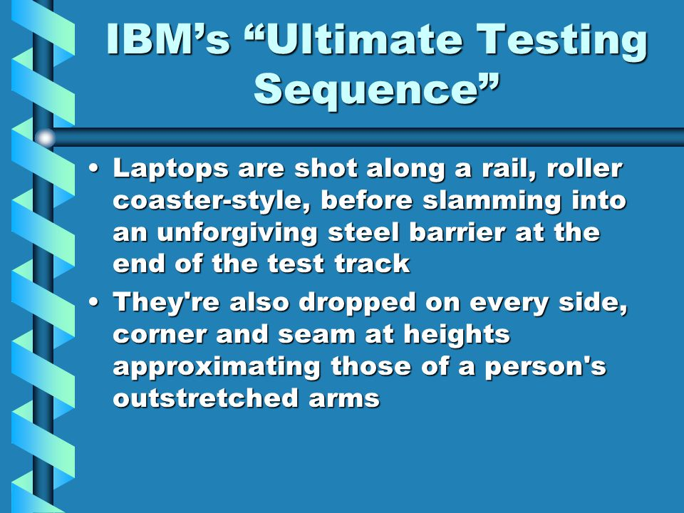 IBM's Ultimate Testing Sequence Laptops are shot along a rail, roller coaster-style, before slamming into an unforgiving steel barrier at the end of the test trackLaptops are shot along a rail, roller coaster-style, before slamming into an unforgiving steel barrier at the end of the test track They re also dropped on every side, corner and seam at heights approximating those of a person s outstretched armsThey re also dropped on every side, corner and seam at heights approximating those of a person s outstretched arms