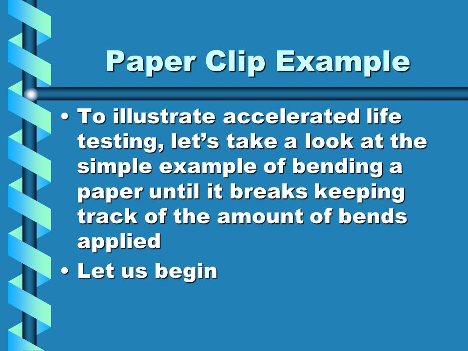 Paper Clip Example To illustrate accelerated life testing, let's take a look at the simple example of bending a paper until it breaks keeping track of the amount of bends appliedTo illustrate accelerated life testing, let's take a look at the simple example of bending a paper until it breaks keeping track of the amount of bends applied Let us beginLet us begin
