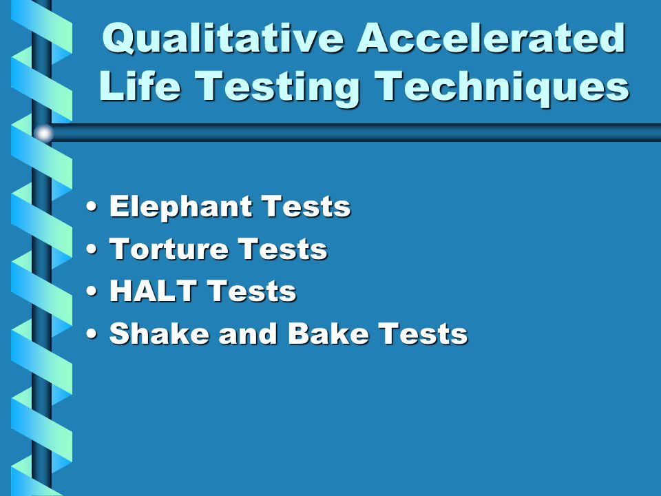 Qualitative Accelerated Life Testing Techniques Elephant TestsElephant Tests Torture TestsTorture Tests HALT TestsHALT Tests Shake and Bake TestsShake and Bake Tests