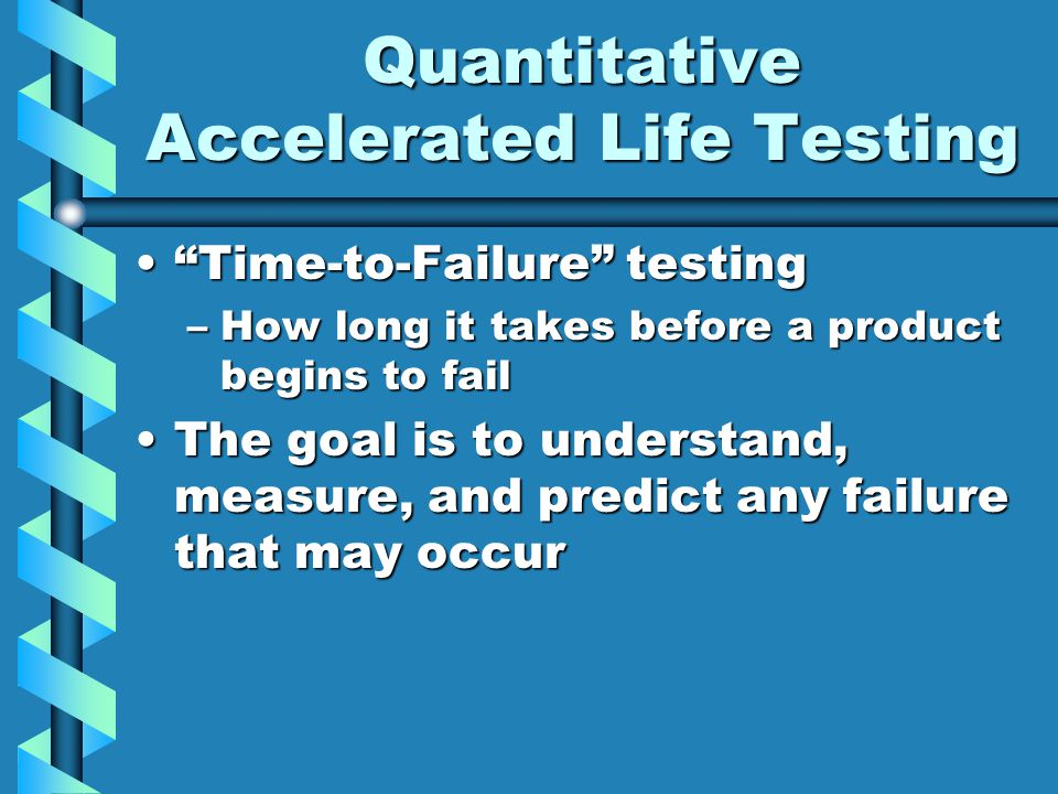 Quantitative Accelerated Life Testing Time-to-Failure testing Time-to-Failure testing –How long it takes before a product begins to fail The goal is to understand, measure, and predict any failure that may occurThe goal is to understand, measure, and predict any failure that may occur