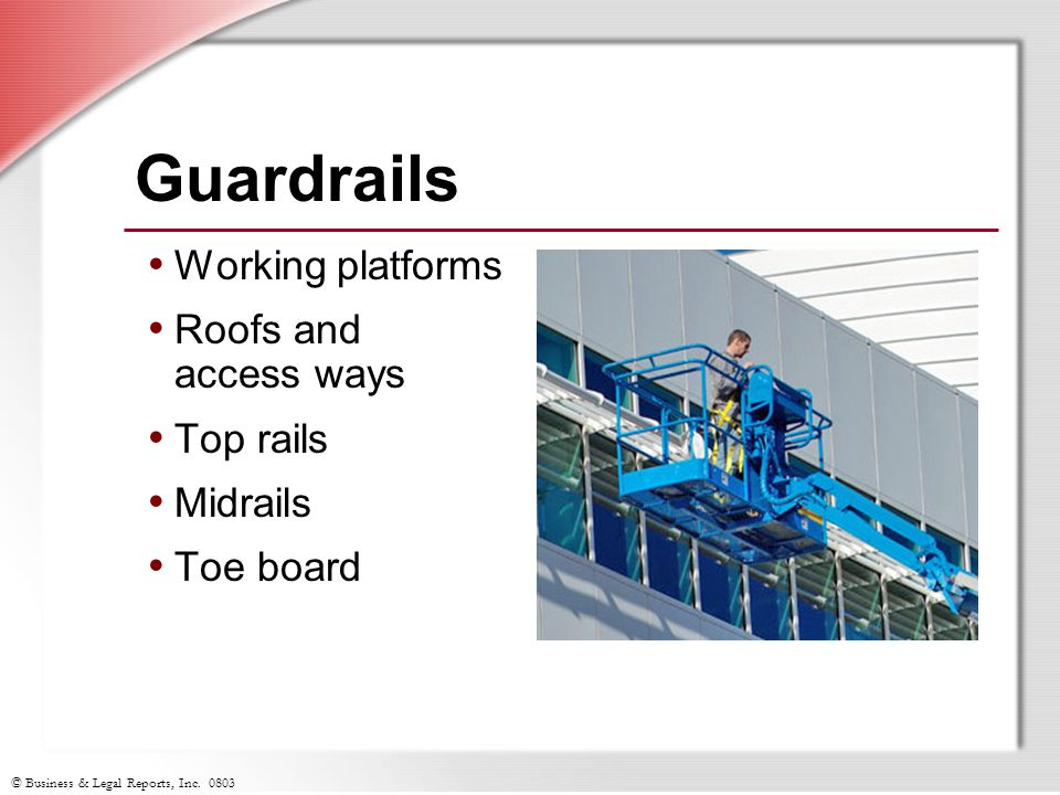 © Business & Legal Reports, Inc. 0803 Guardrails Working platforms Roofs and access ways Top rails Midrails Toe board