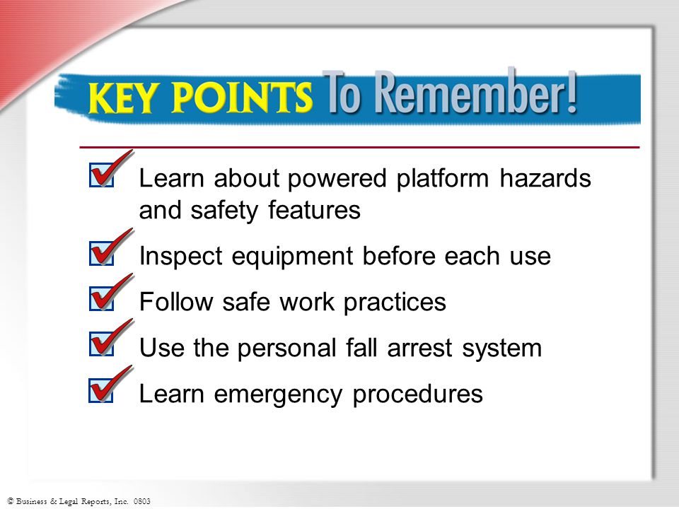 © Business & Legal Reports, Inc. 0803 Learn about powered platform hazards and safety features Inspect equipment before each use Follow safe work prac
