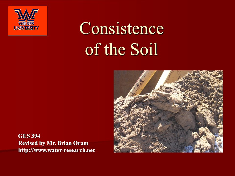 Consistence of the Soil GES 394 Revised by Mr. Brian Oram http://www.water-research.net