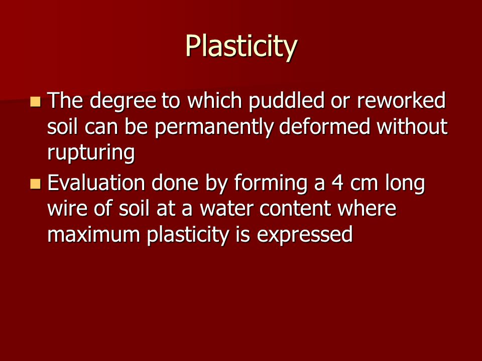 Plasticity The degree to which puddled or reworked soil can be permanently deformed without rupturing The degree to which puddled or reworked soil can