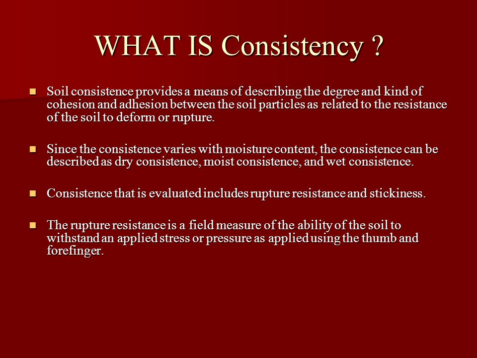 WHAT IS Consistency ? Soil consistence provides a means of describing the degree and kind of cohesion and adhesion between the soil particles as relat
