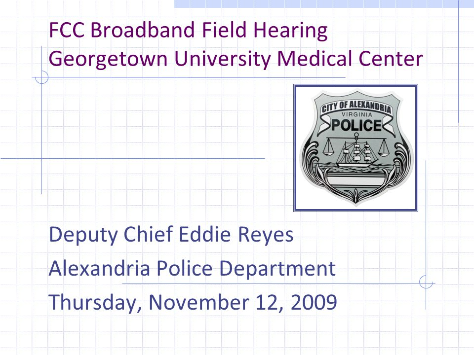 FCC Broadband Field Hearing Georgetown University Medical Center Deputy Chief Eddie Reyes Alexandria Police Department Thursday, November 12, 2009
