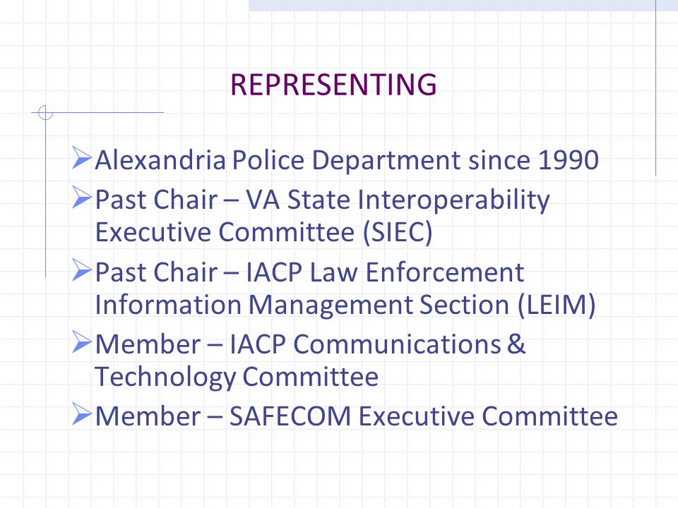 REPRESENTING  Alexandria Police Department since 1990  Past Chair – VA State Interoperability Executive Committee (SIEC)  Past Chair – IACP Law Enforcement Information Management Section (LEIM)  Member – IACP Communications & Technology Committee  Member – SAFECOM Executive Committee