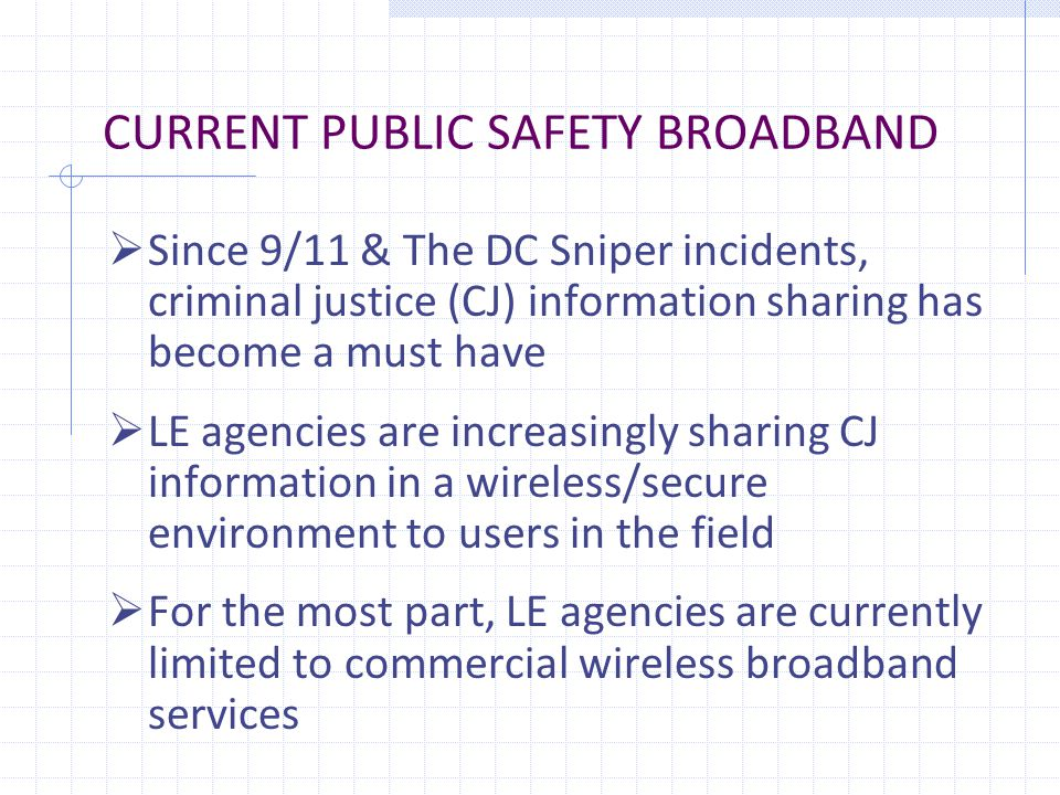 CURRENT PUBLIC SAFETY BROADBAND  Since 9/11 & The DC Sniper incidents, criminal justice (CJ) information sharing has become a must have  LE agencies are increasingly sharing CJ information in a wireless/secure environment to users in the field  For the most part, LE agencies are currently limited to commercial wireless broadband services