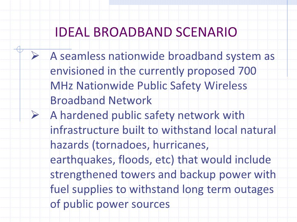 IDEAL BROADBAND SCENARIO  A seamless nationwide broadband system as envisioned in the currently proposed 700 MHz Nationwide Public Safety Wireless Broadband Network  A hardened public safety network with infrastructure built to withstand local natural hazards (tornadoes, hurricanes, earthquakes, floods, etc) that would include strengthened towers and backup power with fuel supplies to withstand long term outages of public power sources