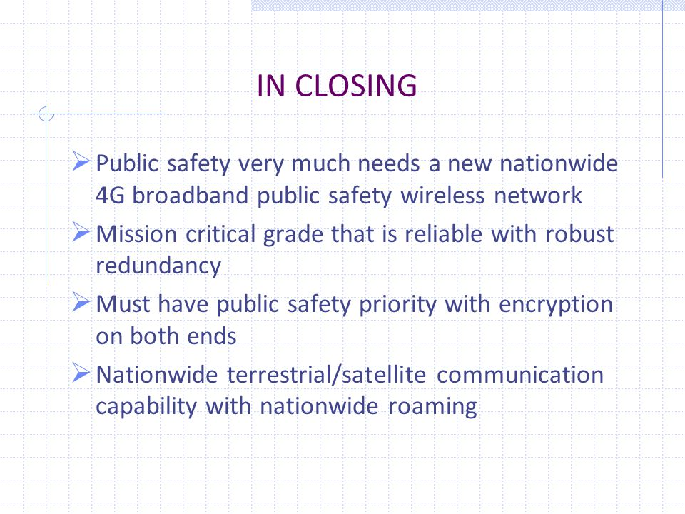 IN CLOSING  Public safety very much needs a new nationwide 4G broadband public safety wireless network  Mission critical grade that is reliable with robust redundancy  Must have public safety priority with encryption on both ends  Nationwide terrestrial/satellite communication capability with nationwide roaming