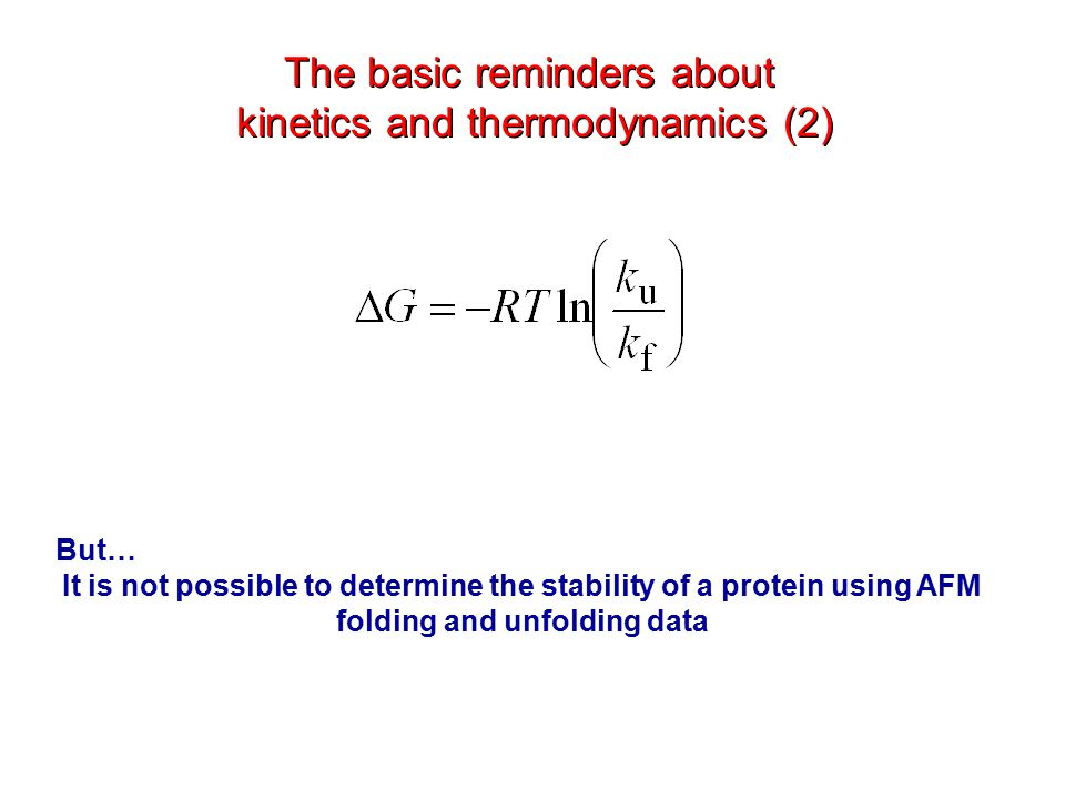 But… It is not possible to determine the stability of a protein using AFM folding and unfolding data The basic reminders about kinetics and thermodynamics (2) The basic reminders about kinetics and thermodynamics (2)
