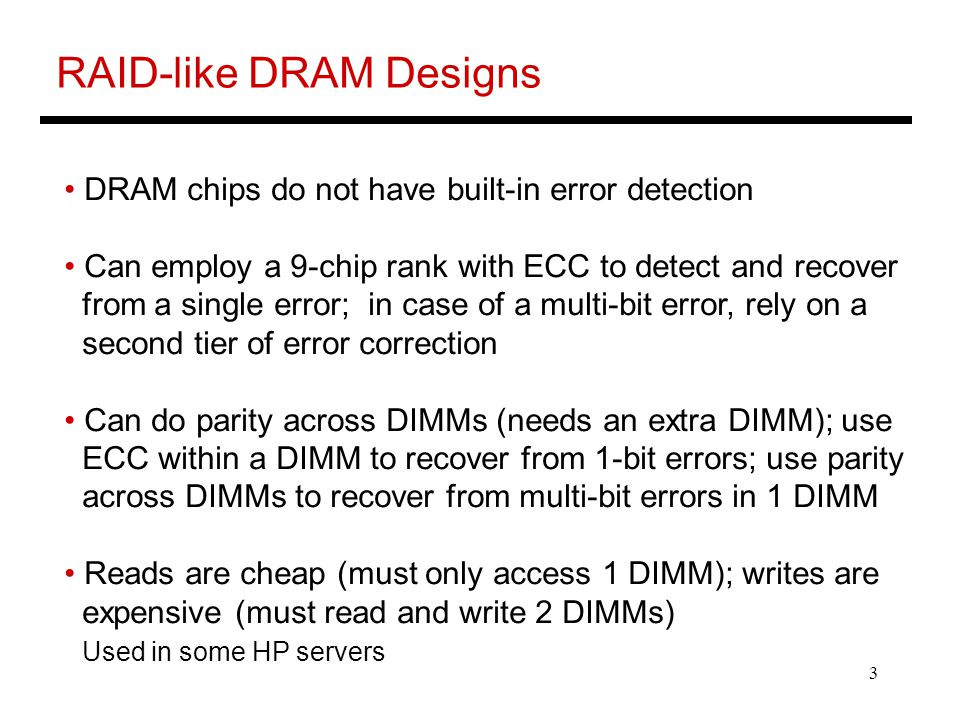 4 RAID-like DRAM Udipi et al., ISCA'10 Add a checksum to every row in DRAM; verified at the memory controller Adds area overhead, but provides self-contained error detection When a chip fails, can re-construct data by examining another parity DRAM chip Can control overheads by having checksum for a large row or one parity chip for many data chips Writes are again problematic