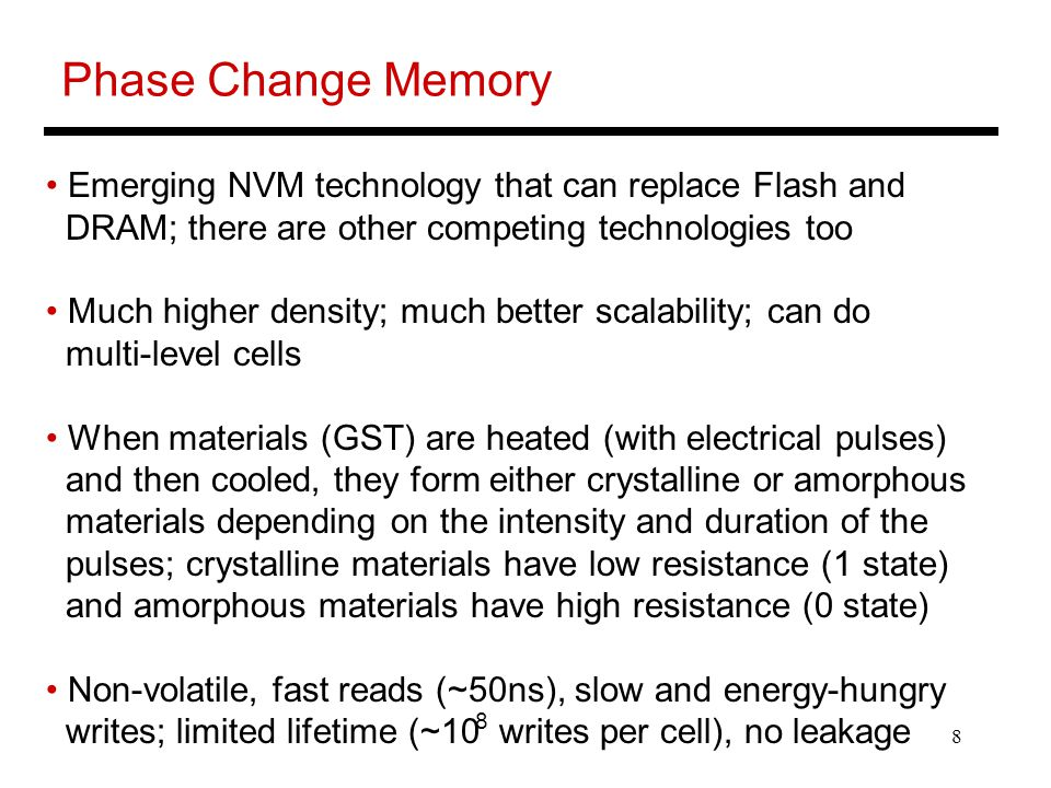 8 Phase Change Memory Emerging NVM technology that can replace Flash and DRAM; there are other competing technologies too Much higher density; much better scalability; can do multi-level cells When materials (GST) are heated (with electrical pulses) and then cooled, they form either crystalline or amorphous materials depending on the intensity and duration of the pulses; crystalline materials have low resistance (1 state) and amorphous materials have high resistance (0 state) Non-volatile, fast reads (~50ns), slow and energy-hungry writes; limited lifetime (~10 writes per cell), no leakage 8