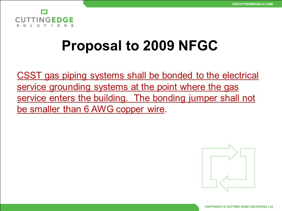 Proposal to 2009 NFGC CSST gas piping systems shall be bonded to the electrical service grounding systems at the point where the gas service enters th
