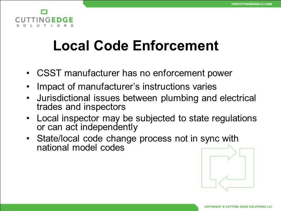 CSST manufacturer has no enforcement power Impact of manufacturer's instructions varies Jurisdictional issues between plumbing and electrical trades a