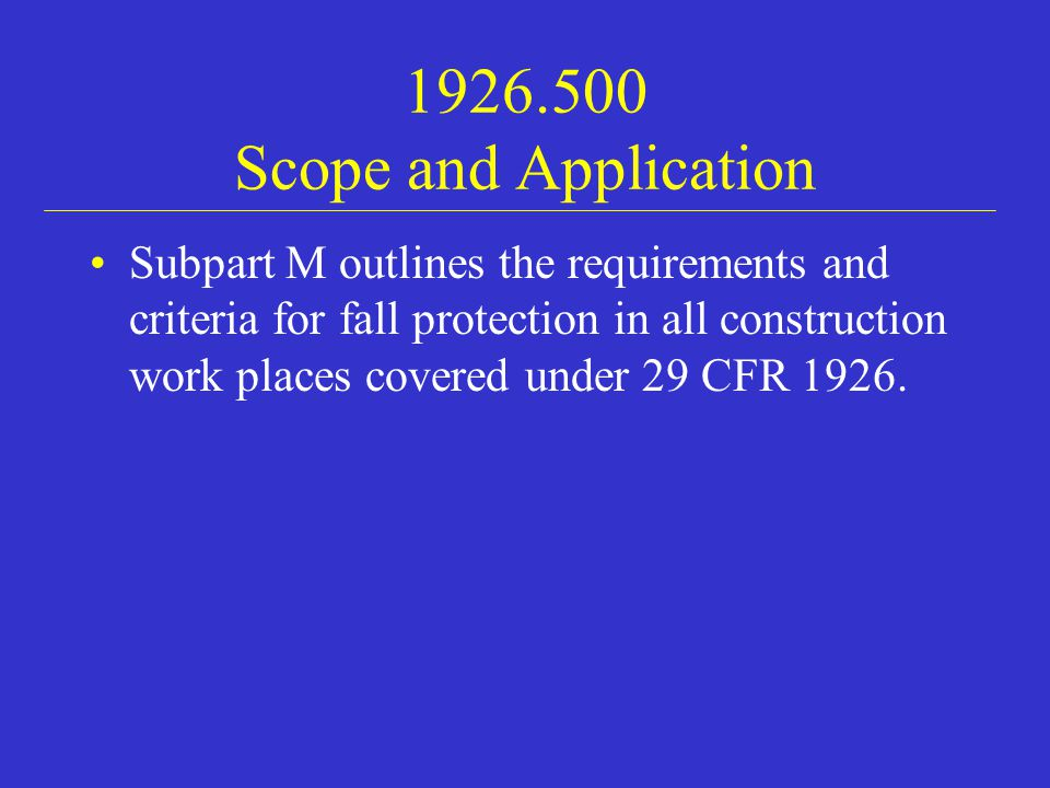 1926.500 Scope and Application Subpart M outlines the requirements and criteria for fall protection in all construction work places covered under 29 CFR 1926.