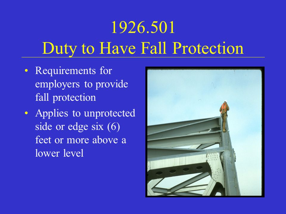 1926.501 Duty to Have Fall Protection Requirements for employers to provide fall protection Applies to unprotected side or edge six (6) feet or more above a lower level