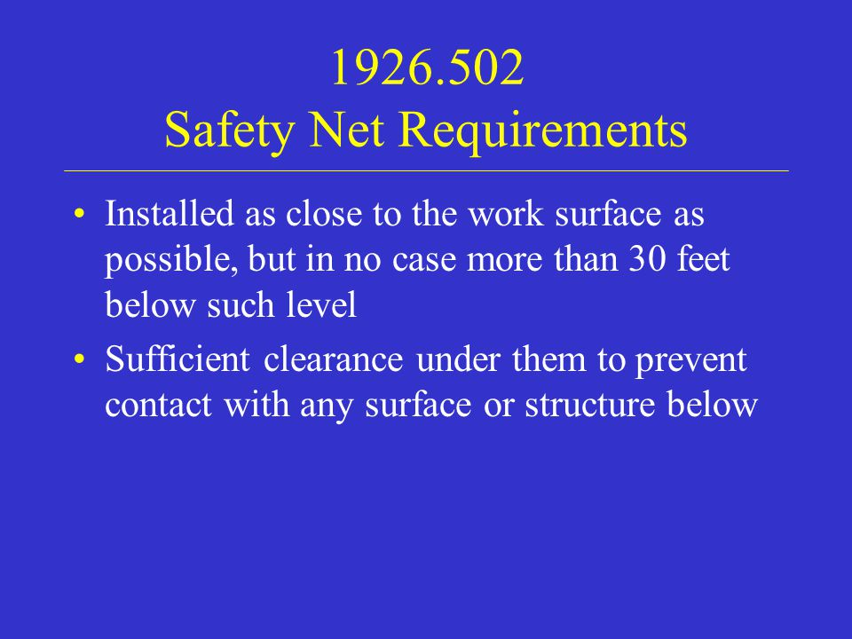 1926.502 Safety Net Requirements Installed as close to the work surface as possible, but in no case more than 30 feet below such level Sufficient clearance under them to prevent contact with any surface or structure below