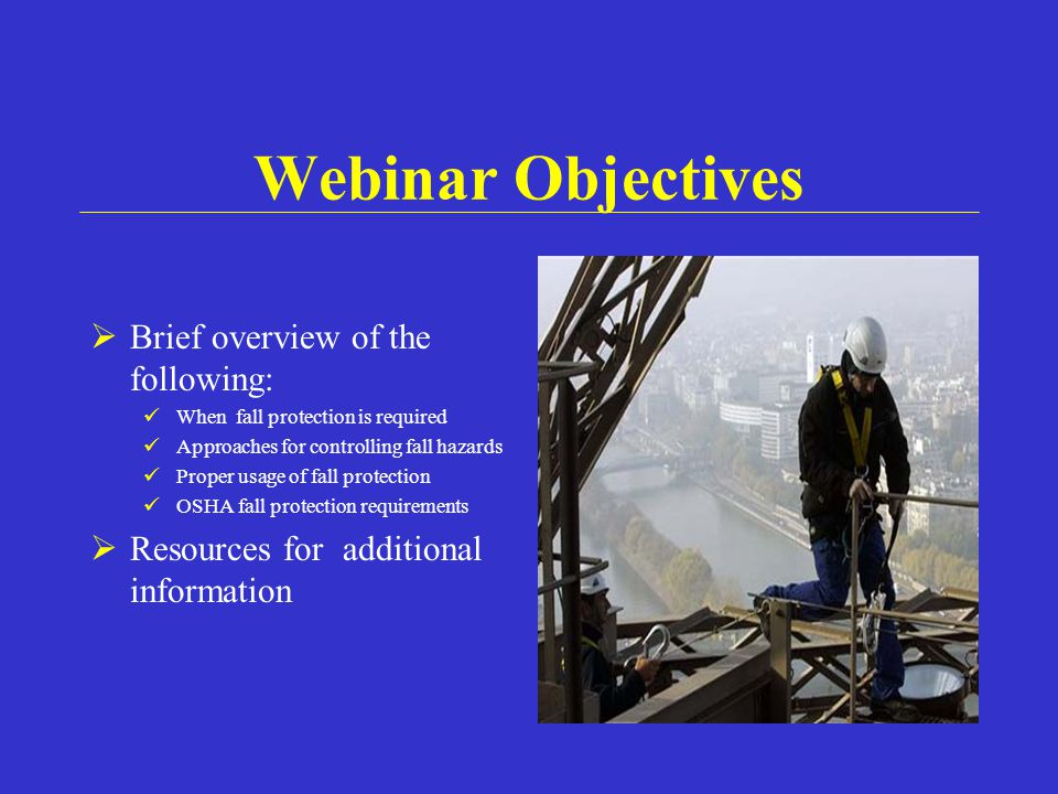 Webinar Objectives  Brief overview of the following: When fall protection is required Approaches for controlling fall hazards Proper usage of fall protection OSHA fall protection requirements  Resources for additional information