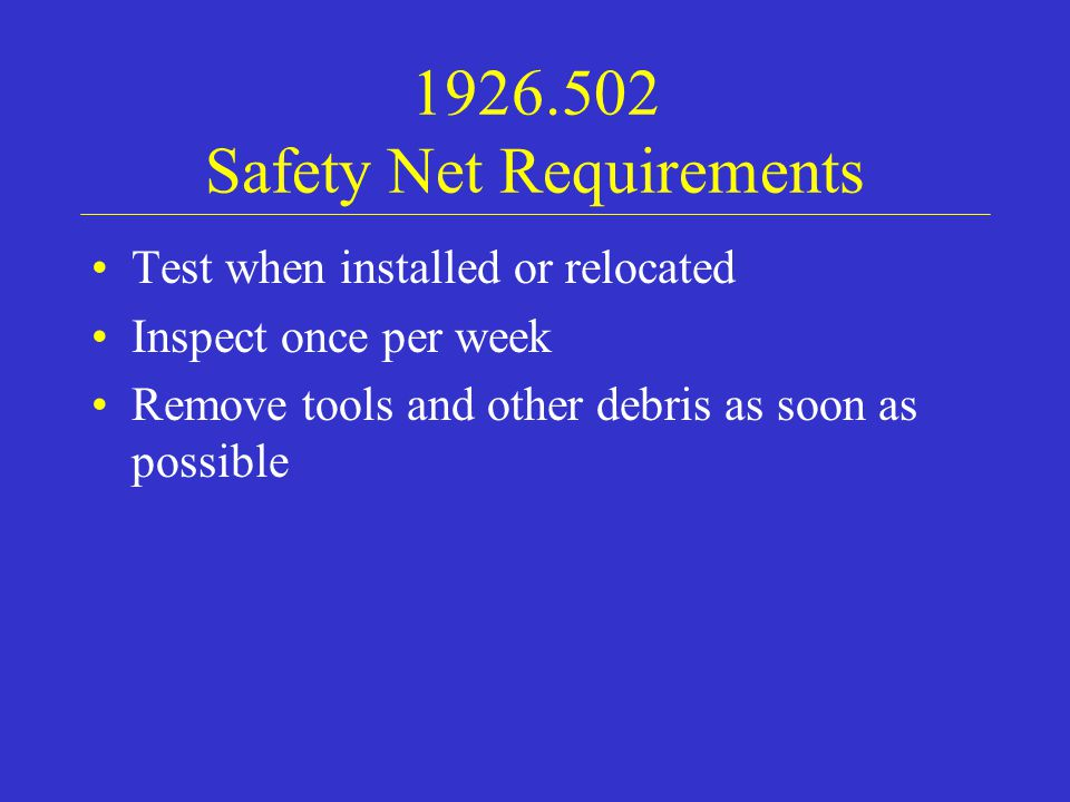 1926.502 Safety Net Requirements Test when installed or relocated Inspect once per week Remove tools and other debris as soon as possible