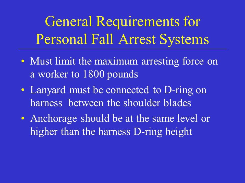 General Requirements for Personal Fall Arrest Systems Must limit the maximum arresting force on a worker to 1800 pounds Lanyard must be connected to D-ring on harness between the shoulder blades Anchorage should be at the same level or higher than the harness D-ring height