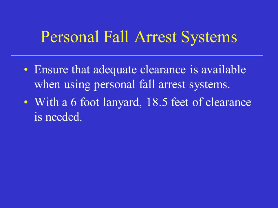 Personal Fall Arrest Systems Ensure that adequate clearance is available when using personal fall arrest systems.