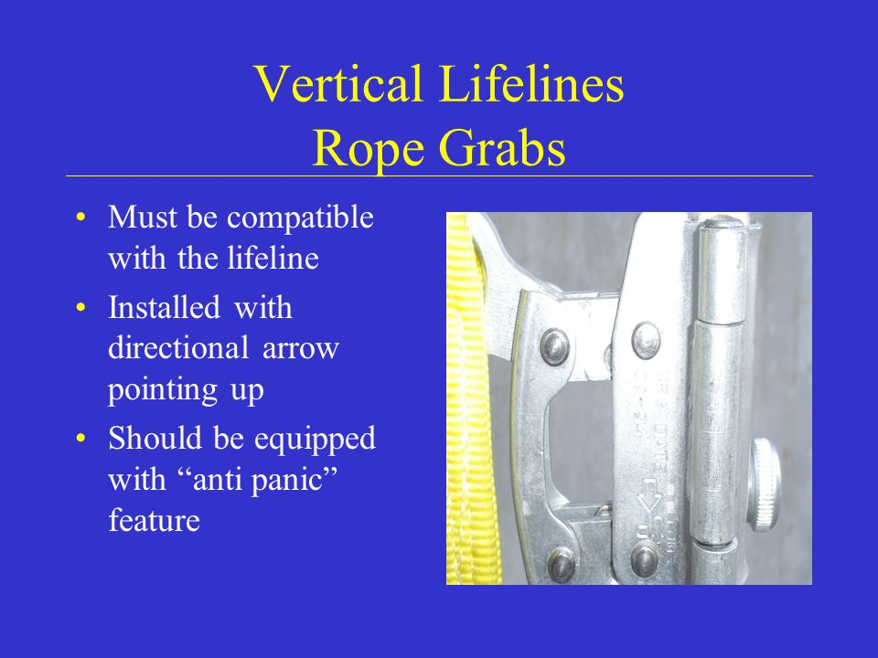 Vertical Lifelines Rope Grabs Must be compatible with the lifeline Installed with directional arrow pointing up Should be equipped with anti panic feature