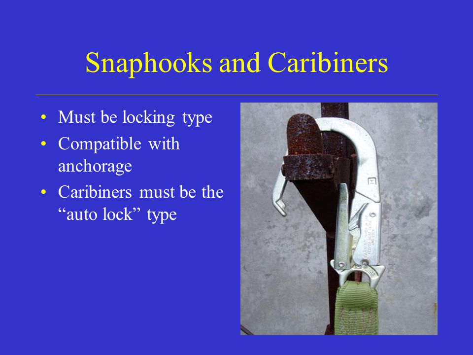 Snaphooks and Caribiners Must be locking type Compatible with anchorage Caribiners must be the auto lock type