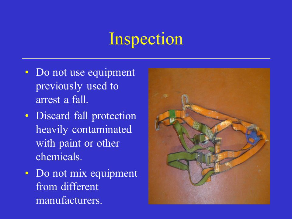 Inspection Do not use equipment previously used to arrest a fall.