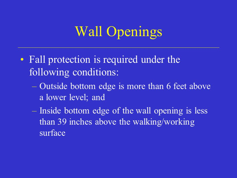 Wall Openings Fall protection is required under the following conditions: –Outside bottom edge is more than 6 feet above a lower level; and –Inside bottom edge of the wall opening is less than 39 inches above the walking/working surface