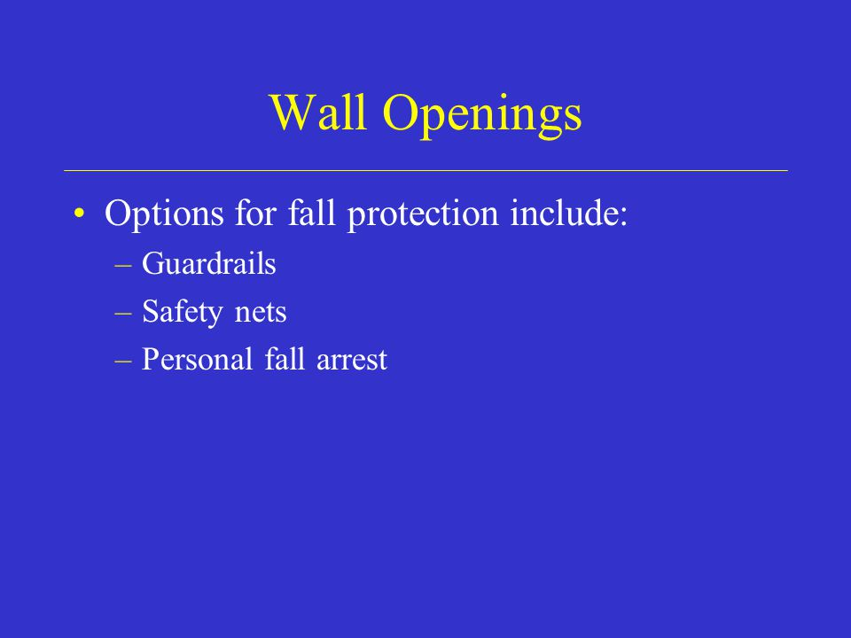 Wall Openings Options for fall protection include: –Guardrails –Safety nets –Personal fall arrest