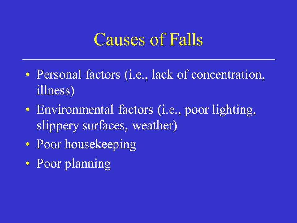 Causes of Falls Personal factors (i.e., lack of concentration, illness) Environmental factors (i.e., poor lighting, slippery surfaces, weather) Poor housekeeping Poor planning