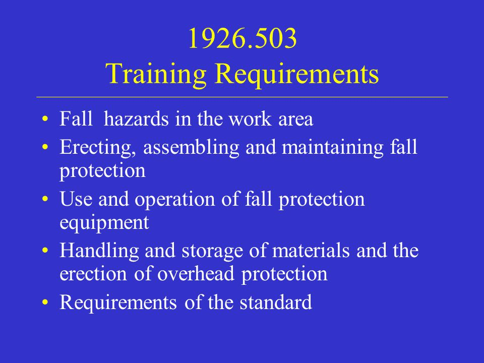1926.503 Training Requirements Fall hazards in the work area Erecting, assembling and maintaining fall protection Use and operation of fall protection equipment Handling and storage of materials and the erection of overhead protection Requirements of the standard