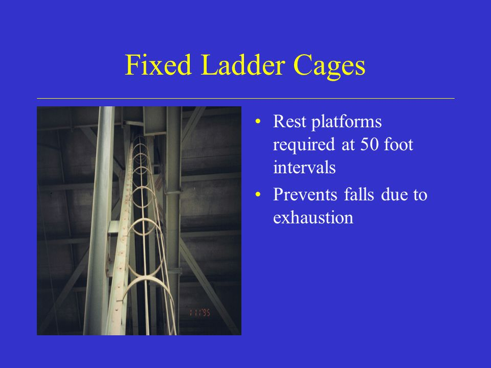 Fixed Ladder Cages Rest platforms required at 50 foot intervals Prevents falls due to exhaustion