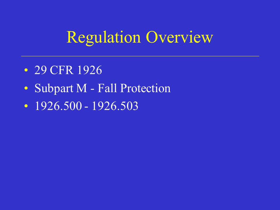 Regulation Overview 29 CFR 1926 Subpart M - Fall Protection 1926.500 - 1926.503