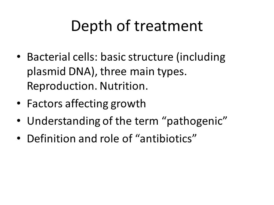 Depth of treatment Bacterial cells: basic structure (including plasmid DNA), three main types. Reproduction. Nutrition. Factors affecting growth Under