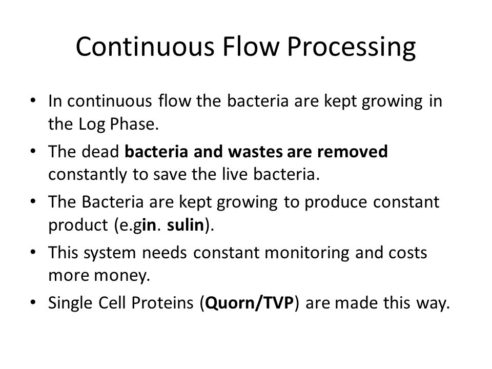 Continuous Flow Processing In continuous flow the bacteria are kept growing in the Log Phase. The dead bacteria and wastes are removed constantly to s