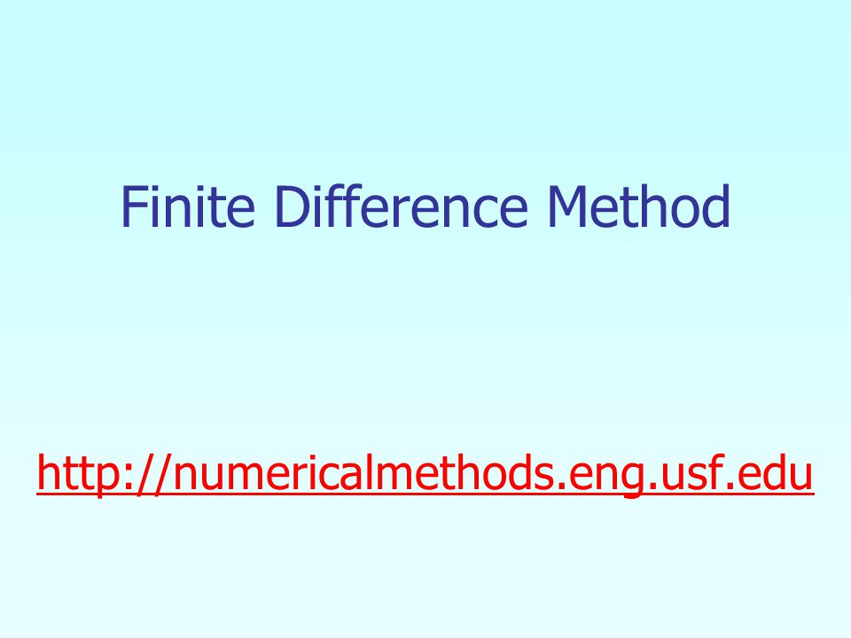 Finite Difference Method http://numericalmethods.eng.usf.edu http://numericalmethods.eng.usf.edu