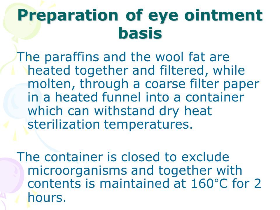 Preparation of eye ointment basis The paraffins and the wool fat are heated together and filtered, while molten, through a coarse filter paper in a heated funnel into a container which can withstand dry heat sterilization temperatures.