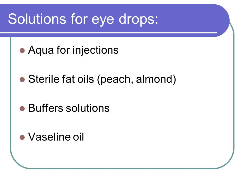 Solutions for eye drops: Aqua for injections Sterile fat oils (peach, almond) Buffers solutions Vaseline oil