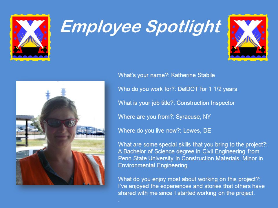 Employee Spotlight What's your name : Katherine Stabile Who do you work for : DelDOT for 1 1/2 years What is your job title : Construction Inspector Where are you from : Syracuse, NY Where do you live now : Lewes, DE What are some special skills that you bring to the project : A Bachelor of Science degree in Civil Engineering from Penn State University in Construction Materials, Minor in Environmental Engineering.