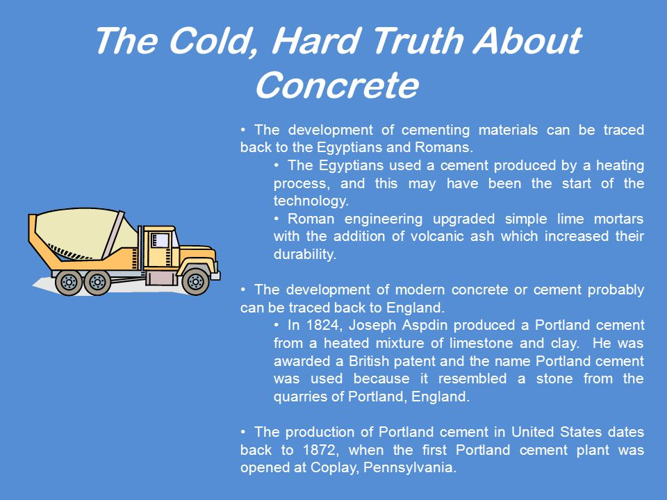 The Cold, Hard Truth About Concrete The development of cementing materials can be traced back to the Egyptians and Romans.