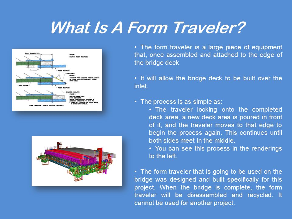 What Is A Form Traveler? The form traveler is a large piece of equipment that, once assembled and attached to the edge of the bridge deck It will allo