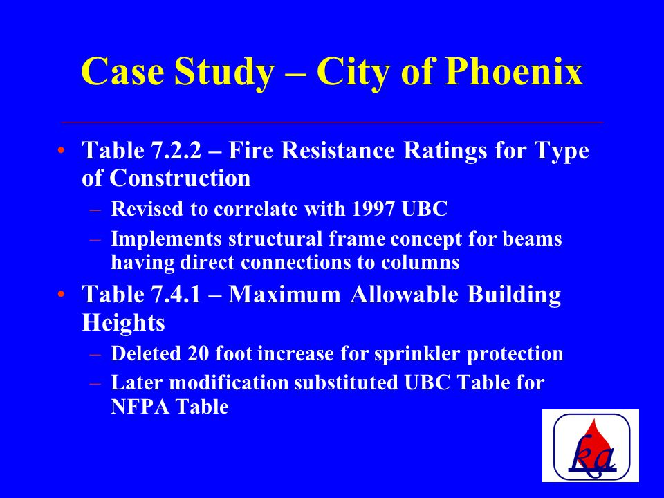 Case Study – City of Phoenix Currently in the process of adopting NFPA 5000-2002 –Consultants and AFS members participated in Subcommittee meetings –Consultants and AFS members participated in Public Hearings Included local distributors, representatives, and contractors