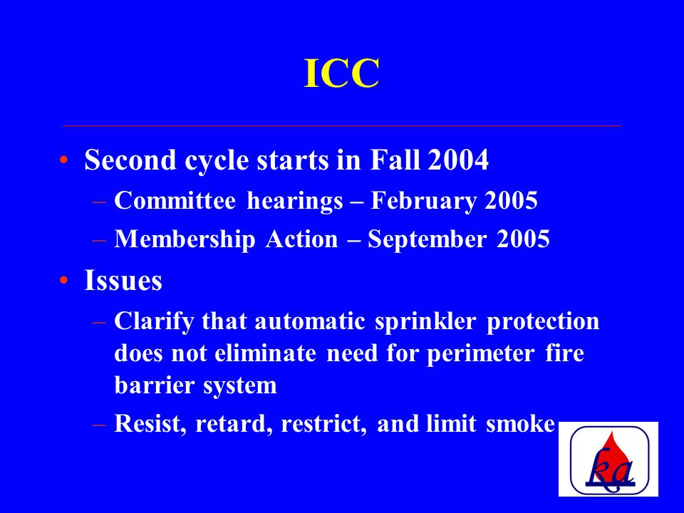 ICC Process changed to 18 month cycle –Two code change cycles between editions of the Codes –Deadline for code change proposals – March 24, 2003 –Proposals to be available early July –Committee hearings – September 2003 –Membership Action – May 2004