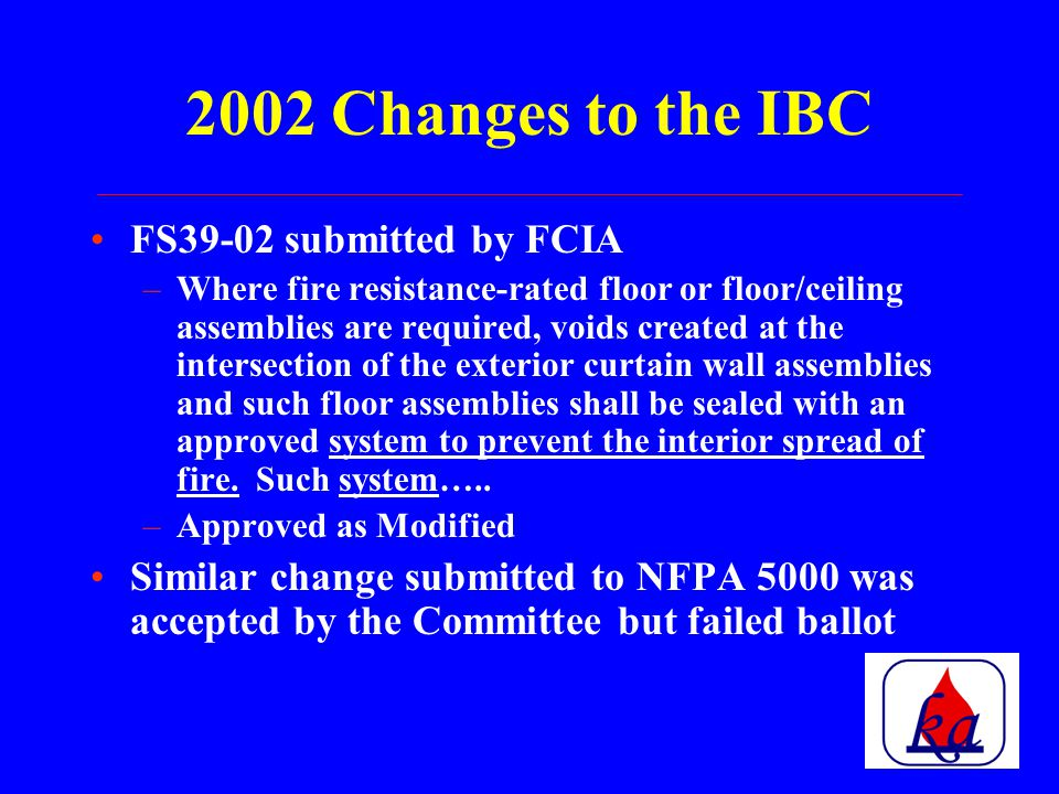 IBC – 2002 Changes FS110-02 submitted by the FCIA –Installations shall be subjected to special inspections conducted in accordance with ASTM E2174 Exception: Where the code official performs the inspection –Disapproved