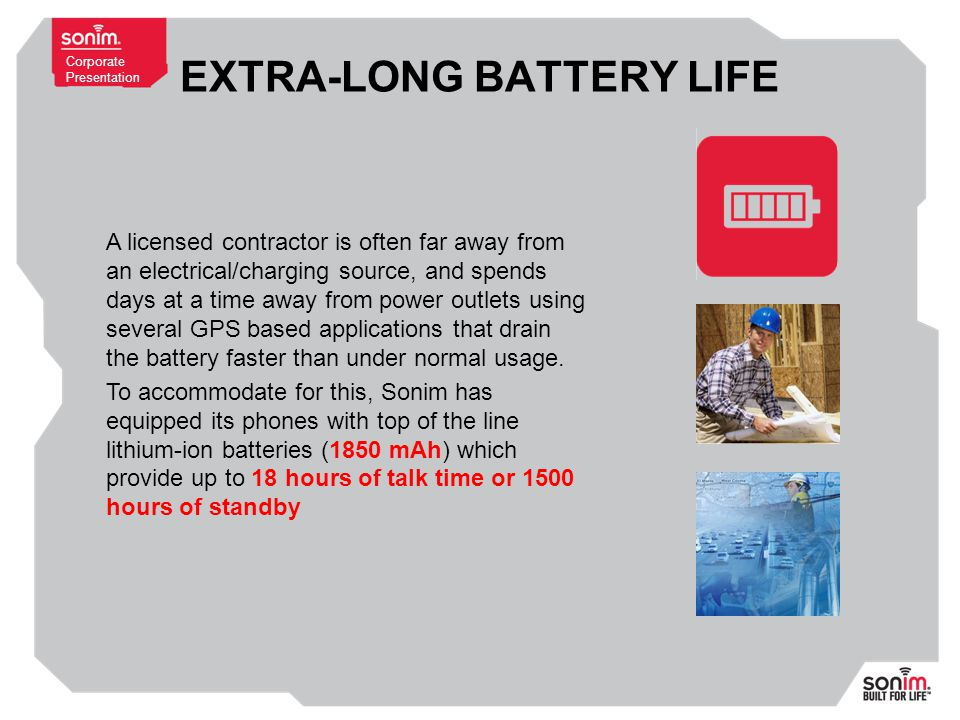 Corporate Presentation EXTRA-LONG BATTERY LIFE A licensed contractor is often far away from an electrical/charging source, and spends days at a time away from power outlets using several GPS based applications that drain the battery faster than under normal usage.