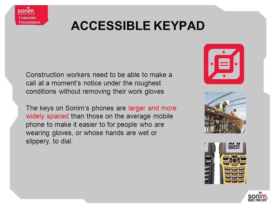 Corporate Presentation ACCESSIBLE KEYPAD Construction workers need to be able to make a call at a moment's notice under the roughest conditions without removing their work gloves The keys on Sonim's phones are larger and more widely spaced than those on the average mobile phone to make it easier to for people who are wearing gloves, or whose hands are wet or slippery, to dial.